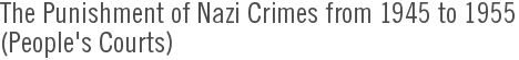 The Punishment of Nazi Crimes from 1945 to 1955<br>(People's Courts)